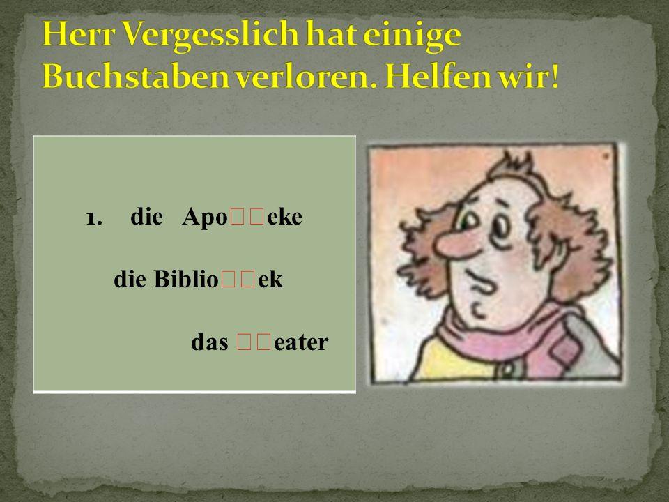 1. die Apoeke die Biblioek das eater