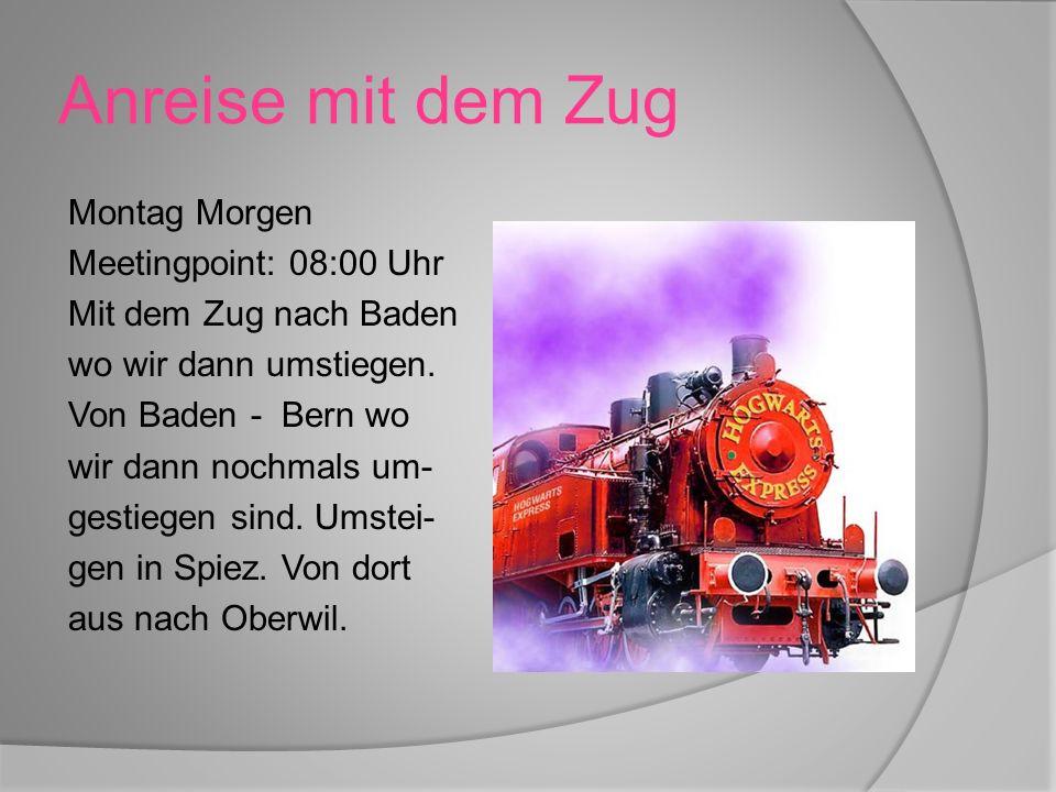 Anreise mit dem Zug Montag Morgen Meetingpoint: 08:00 Uhr Mit dem Zug nach Baden wo wir dann umstiegen.
