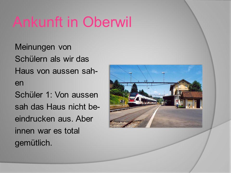 Ankunft in Oberwil Meinungen von Schülern als wir das Haus von aussen sah- en Schüler 1: Von aussen sah das Haus nicht be- eindrucken aus.
