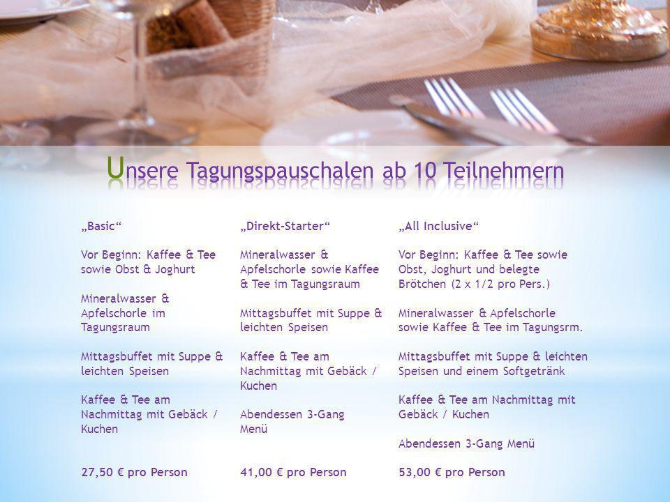 Basic Vor Beginn: Kaffee & Tee sowie Obst & Joghurt Mineralwasser & Apfelschorle im Tagungsraum Mittagsbuffet mit Suppe & leichten Speisen Kaffee & Tee am Nachmittag mit Gebäck / Kuchen 27,50 pro Person Direkt-Starter Mineralwasser & Apfelschorle sowie Kaffee & Tee im Tagungsraum Mittagsbuffet mit Suppe & leichten Speisen Kaffee & Tee am Nachmittag mit Gebäck / Kuchen Abendessen 3-Gang Menü 41,00 pro Person All Inclusive Vor Beginn: Kaffee & Tee sowie Obst, Joghurt und belegte Brötchen (2 x 1/2 pro Pers.) Mineralwasser & Apfelschorle sowie Kaffee & Tee im Tagungsrm.
