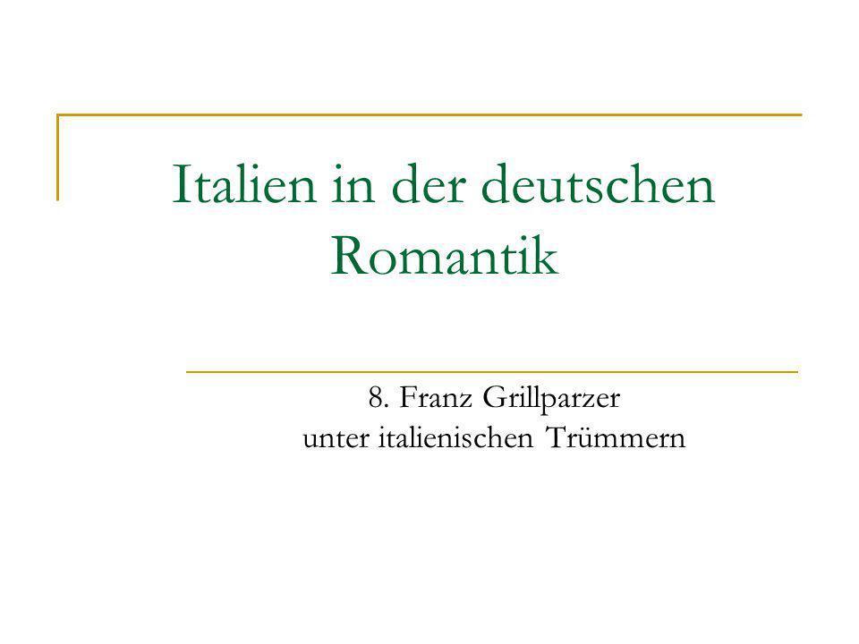 Italien in der deutschen Romantik 8. Franz Grillparzer unter italienischen Trümmern