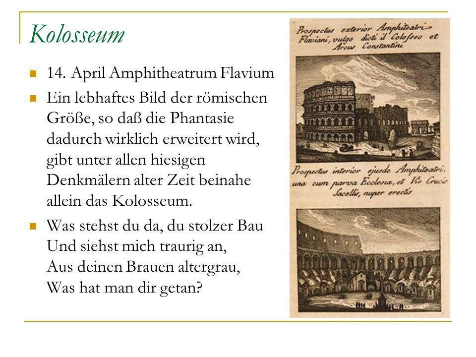 Kolosseum 14. April Amphitheatrum Flavium Ein lebhaftes Bild der römischen Größe, so daß die Phantasie dadurch wirklich erweitert wird, gibt unter all