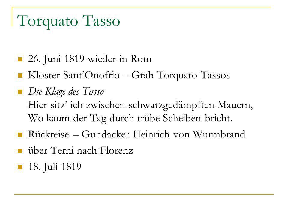 Torquato Tasso 26. Juni 1819 wieder in Rom Kloster SantOnofrio – Grab Torquato Tassos Die Klage des Tasso Hier sitz ich zwischen schwarzgedämpften Mau