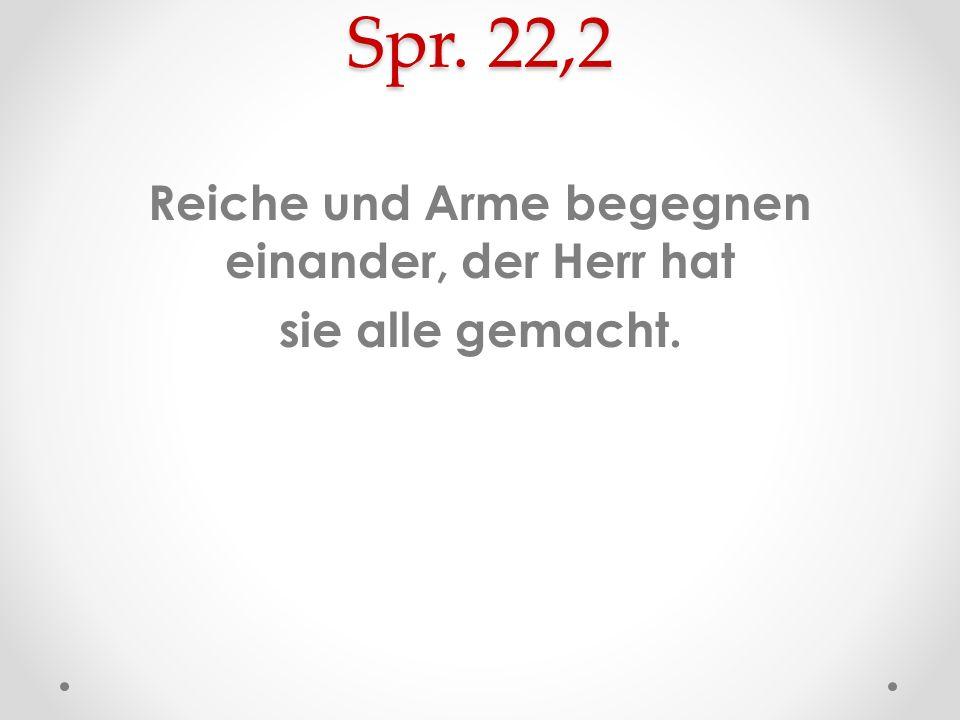 Spr. 22,2 Reiche und Arme begegnen einander, der Herr hat sie alle gemacht.
