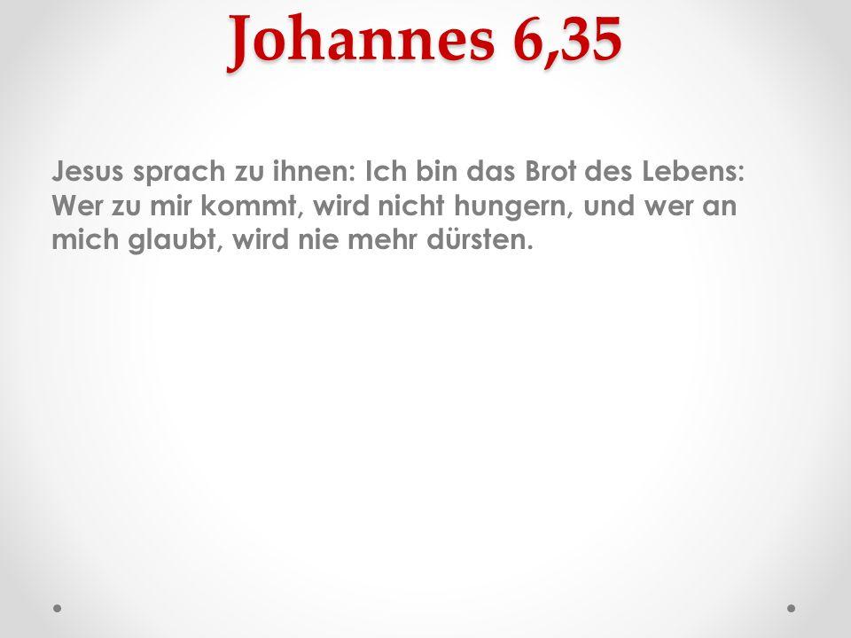 Johannes 6,35 Jesus sprach zu ihnen: Ich bin das Brot des Lebens: Wer zu mir kommt, wird nicht hungern, und wer an mich glaubt, wird nie mehr dürsten.