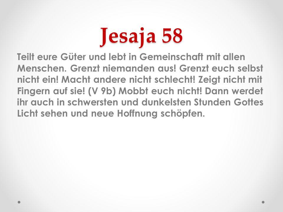 Jesaja 58 Teilt eure Güter und lebt in Gemeinschaft mit allen Menschen. Grenzt niemanden aus! Grenzt euch selbst nicht ein! Macht andere nicht schlech