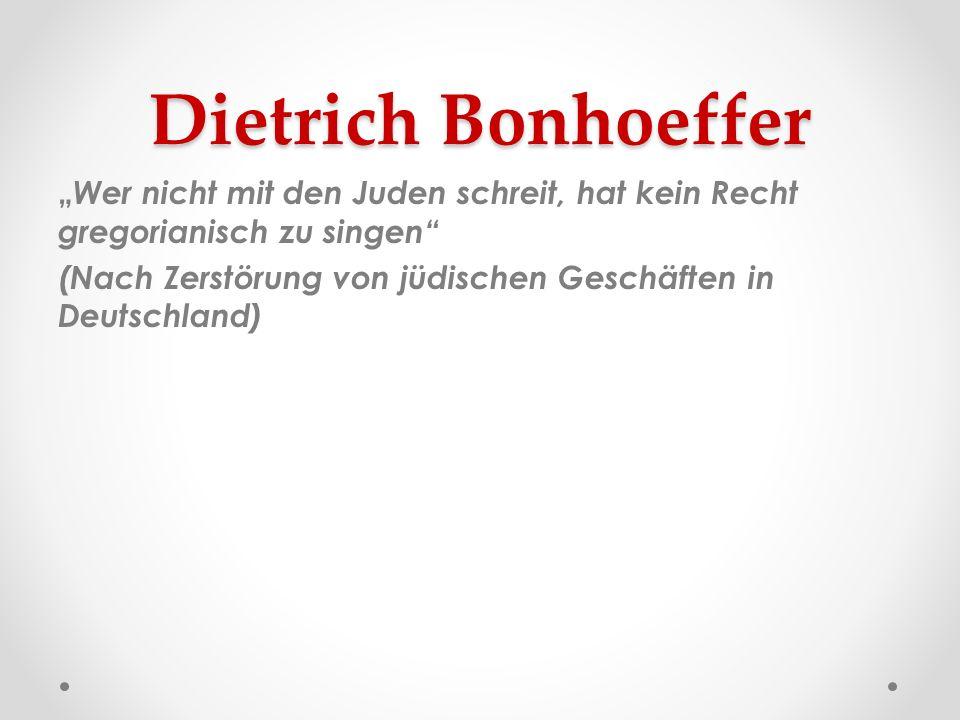 Dietrich Bonhoeffer Wer nicht mit den Juden schreit, hat kein Recht gregorianisch zu singen (Nach Zerstörung von jüdischen Geschäften in Deutschland)