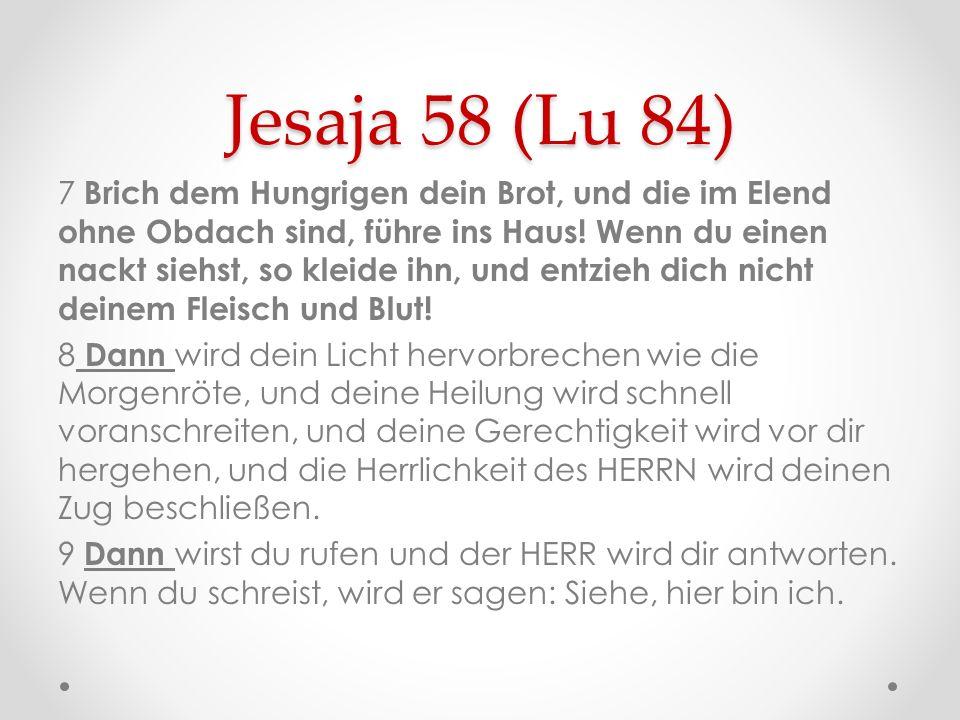 Jesaja 58 (Lu 84) 7 Brich dem Hungrigen dein Brot, und die im Elend ohne Obdach sind, führe ins Haus! Wenn du einen nackt siehst, so kleide ihn, und e