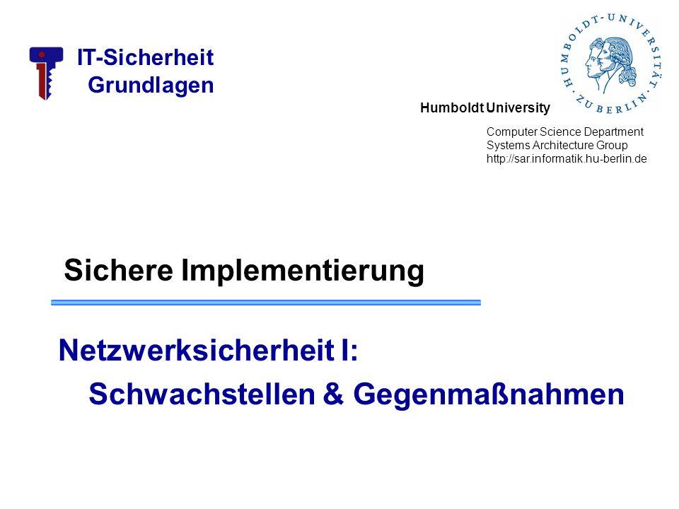 Humboldt University Computer Science Department Systems Architecture Group http://sar.informatik.hu-berlin.de IT-Sicherheit Grundlagen Sichere Implementierung Netzwerksicherheit I: Schwachstellen & Gegenmaßnahmen