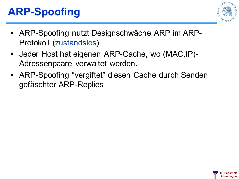 IT-Sicherheit Grundlagen ARP-Spoofing ARP-Spoofing nutzt Designschwäche ARP im ARP- Protokoll (zustandslos) Jeder Host hat eigenen ARP-Cache, wo (MAC,IP)- Adressenpaare verwaltet werden.