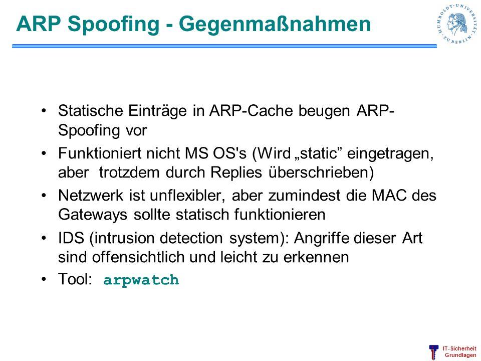 IT-Sicherheit Grundlagen ARP Spoofing - Gegenmaßnahmen Statische Einträge in ARP-Cache beugen ARP- Spoofing vor Funktioniert nicht MS OS s (Wird static eingetragen, aber trotzdem durch Replies überschrieben) Netzwerk ist unflexibler, aber zumindest die MAC des Gateways sollte statisch funktionieren IDS (intrusion detection system): Angriffe dieser Art sind offensichtlich und leicht zu erkennen Tool: arpwatch