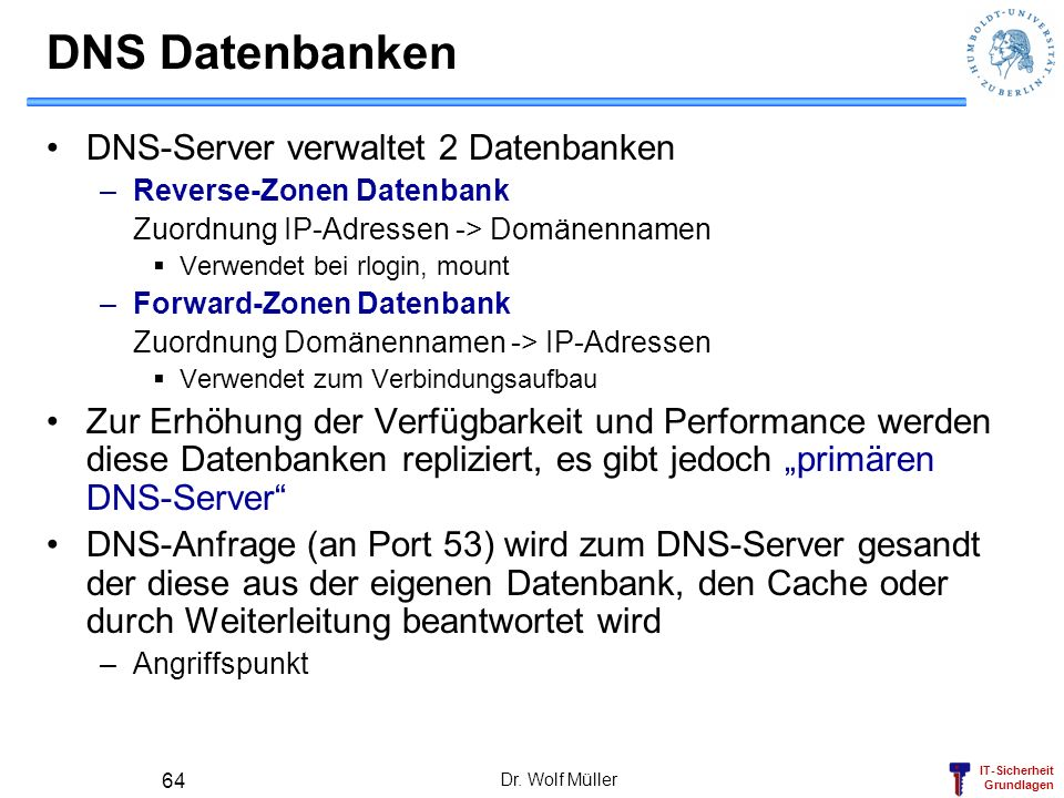 IT-Sicherheit Grundlagen Dr. Wolf Müller 64 DNS Datenbanken DNS-Server verwaltet 2 Datenbanken –Reverse-Zonen Datenbank Zuordnung IP-Adressen -> Domän