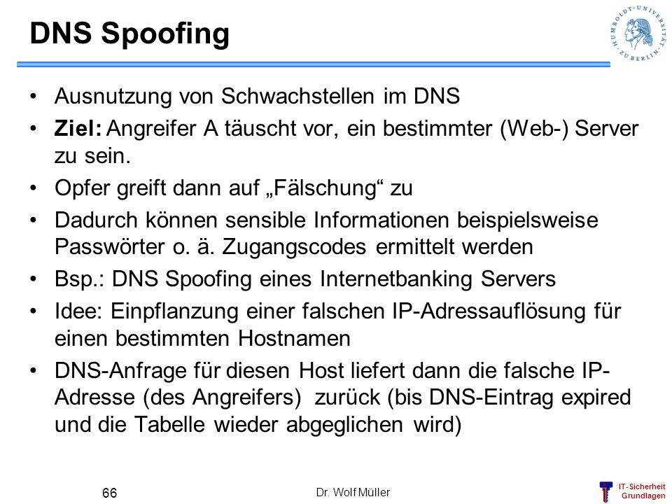 IT-Sicherheit Grundlagen Dr. Wolf Müller 66 DNS Spoofing Ausnutzung von Schwachstellen im DNS Ziel: Angreifer A täuscht vor, ein bestimmter (Web-) Ser