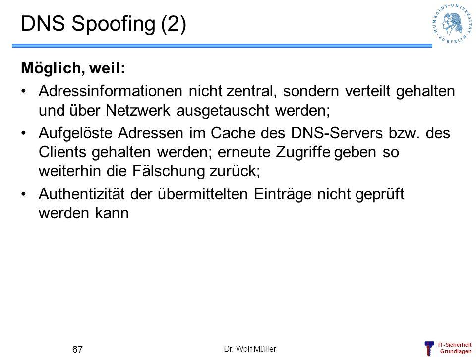 IT-Sicherheit Grundlagen Dr. Wolf Müller 67 DNS Spoofing (2) Möglich, weil: Adressinformationen nicht zentral, sondern verteilt gehalten und über Netz