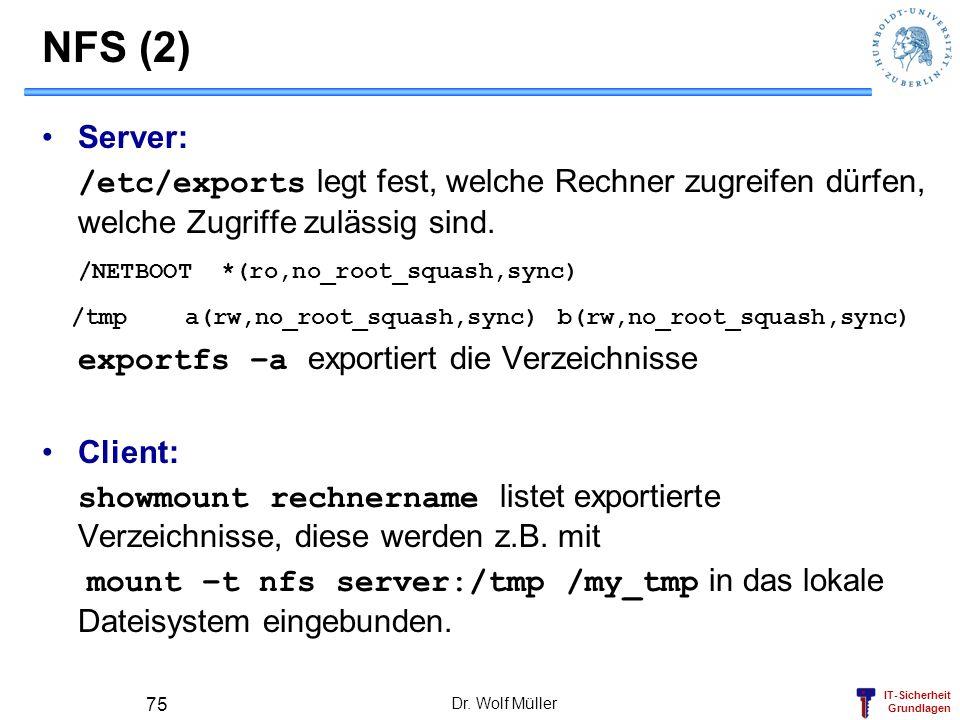 IT-Sicherheit Grundlagen Dr. Wolf Müller 75 NFS (2) Server: /etc/exports legt fest, welche Rechner zugreifen dürfen, welche Zugriffe zulässig sind. /N