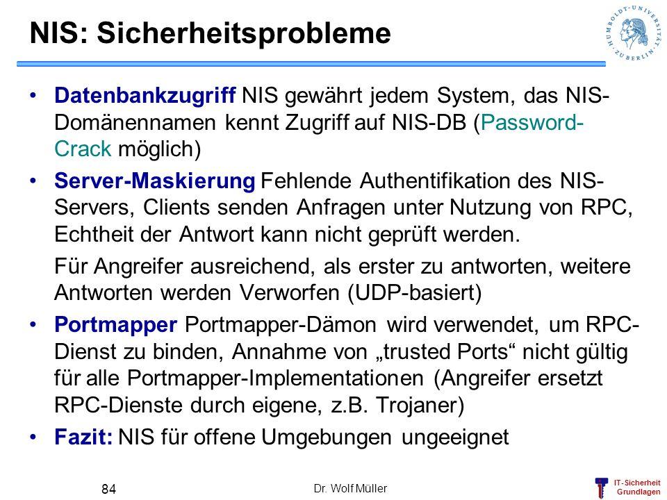 IT-Sicherheit Grundlagen Dr. Wolf Müller 84 NIS: Sicherheitsprobleme Datenbankzugriff NIS gewährt jedem System, das NIS- Domänennamen kennt Zugriff au
