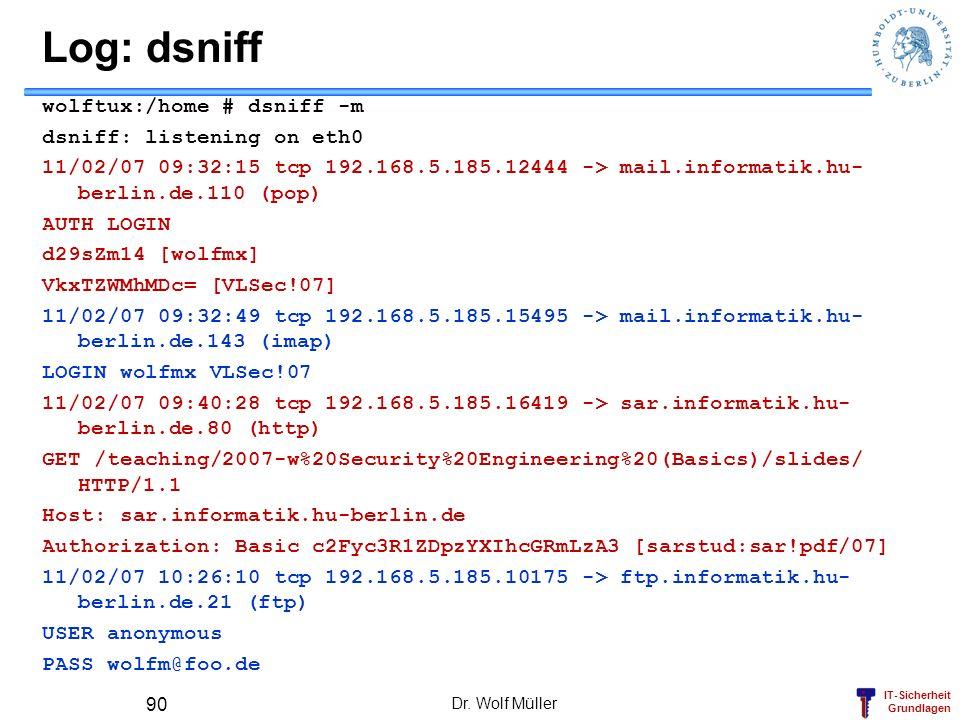 IT-Sicherheit Grundlagen Log: dsniff wolftux:/home # dsniff -m dsniff: listening on eth0 11/02/07 09:32:15 tcp 192.168.5.185.12444 -> mail.informatik.hu- berlin.de.110 (pop) AUTH LOGIN d29sZm14 [wolfmx] VkxTZWMhMDc= [VLSec!07] 11/02/07 09:32:49 tcp 192.168.5.185.15495 -> mail.informatik.hu- berlin.de.143 (imap) LOGIN wolfmx VLSec!07 11/02/07 09:40:28 tcp 192.168.5.185.16419 -> sar.informatik.hu- berlin.de.80 (http) GET /teaching/2007-w%20Security%20Engineering%20(Basics)/slides/ HTTP/1.1 Host: sar.informatik.hu-berlin.de Authorization: Basic c2Fyc3R1ZDpzYXIhcGRmLzA3 [sarstud:sar!pdf/07] 11/02/07 10:26:10 tcp 192.168.5.185.10175 -> ftp.informatik.hu- berlin.de.21 (ftp) USER anonymous PASS wolfm@foo.de Dr.