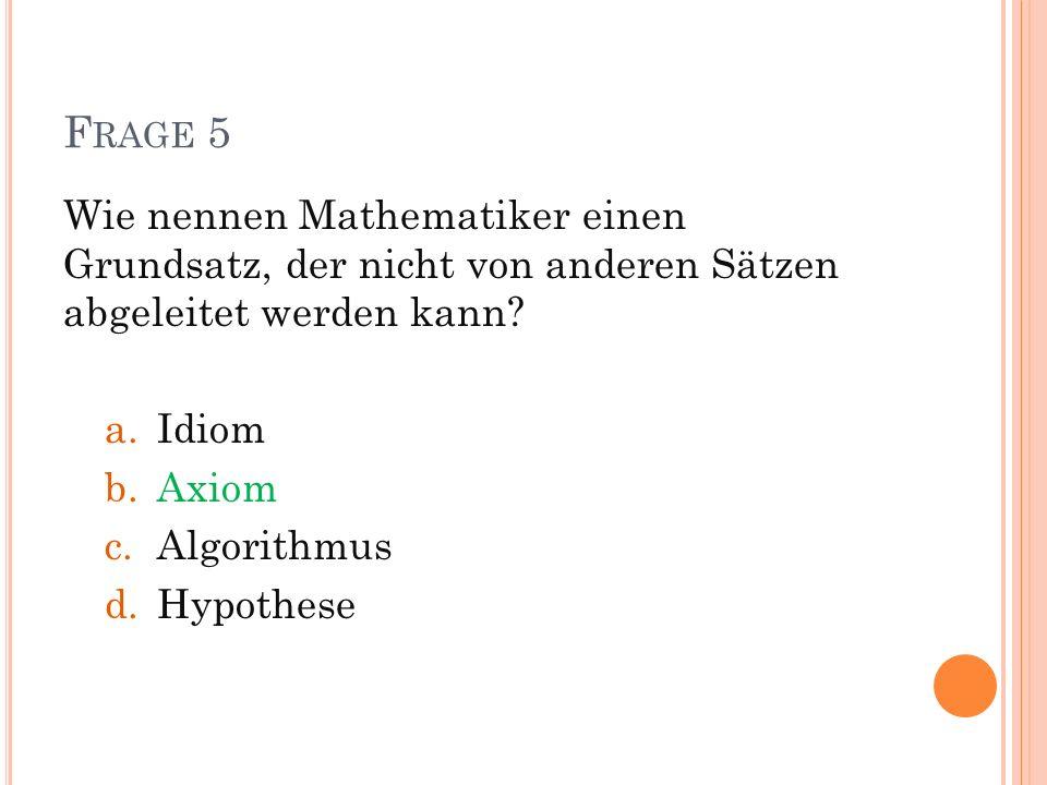 F RAGE 5 Wie nennen Mathematiker einen Grundsatz, der nicht von anderen Sätzen abgeleitet werden kann? a.Idiom b.Axiom c.Algorithmus d.Hypothese