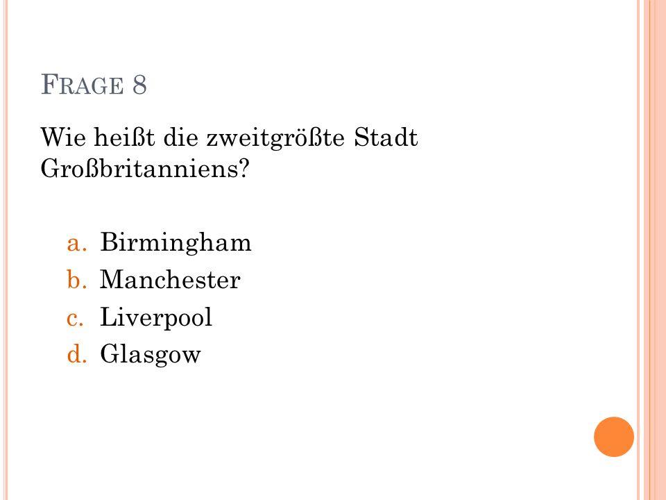 F RAGE 8 Wie heißt die zweitgrößte Stadt Großbritanniens? a.Birmingham b.Manchester c.Liverpool d.Glasgow