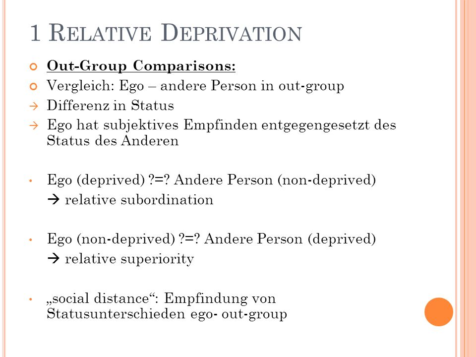 1 R ELATIVE D EPRIVATION Out-Group Comparisons: Vergleich: Ego – andere Person in out-group Differenz in Status Ego hat subjektives Empfinden entgegengesetzt des Status des Anderen Ego (deprived) ?=.