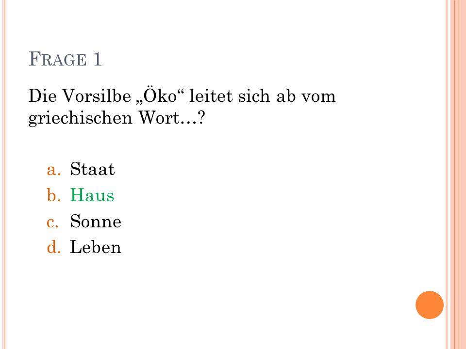 F RAGE 1 Die Vorsilbe Öko leitet sich ab vom griechischen Wort…? a.Staat b.Haus c.Sonne d.Leben