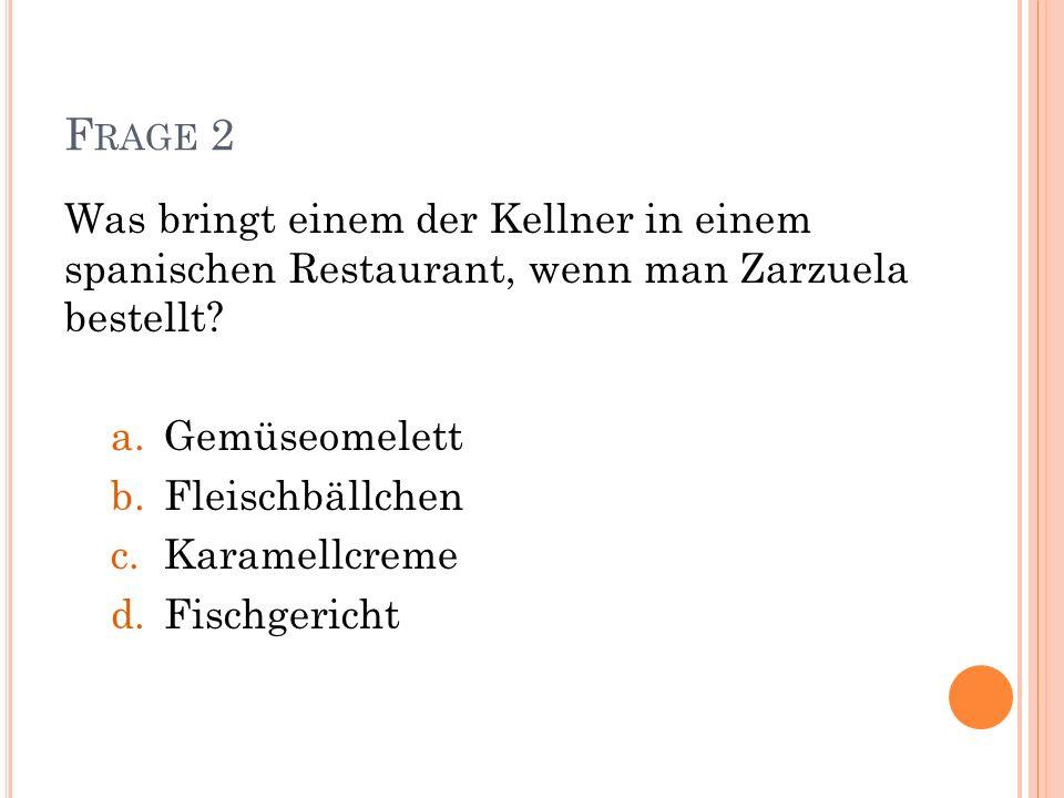 F RAGE 2 Was bringt einem der Kellner in einem spanischen Restaurant, wenn man Zarzuela bestellt? a.Gemüseomelett b.Fleischbällchen c.Karamellcreme d.