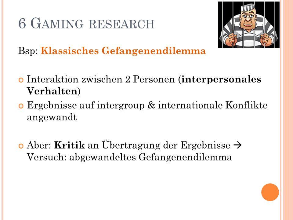 6 G AMING RESEARCH Bsp: Klassisches Gefangenendilemma Interaktion zwischen 2 Personen ( interpersonales Verhalten ) Ergebnisse auf intergroup & intern