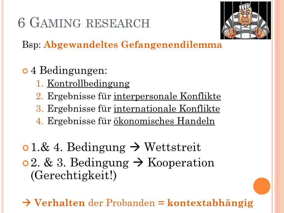 6 G AMING RESEARCH Bsp: Abgewandeltes Gefangenendilemma 4 Bedingungen: 1.Kontrollbedingung 2.Ergebnisse für interpersonale Konflikte 3.Ergebnisse für