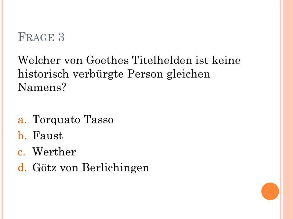 F RAGE 3 Welcher von Goethes Titelhelden ist keine historisch verbürgte Person gleichen Namens? a.Torquato Tasso b.Faust c.Werther d.Götz von Berlichi