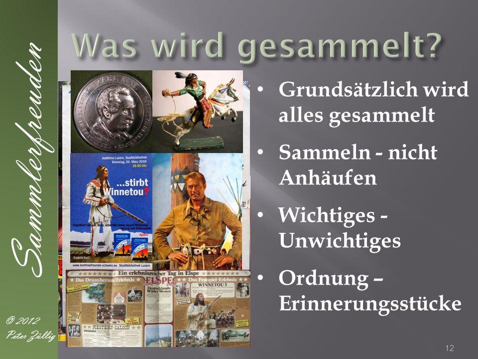 12 Sammlerfreuden © 2012 Peter Züllig Grundsätzlich wird alles gesammelt Sammeln - nicht Anhäufen Wichtiges - Unwichtiges Ordnung – Erinnerungsstücke
