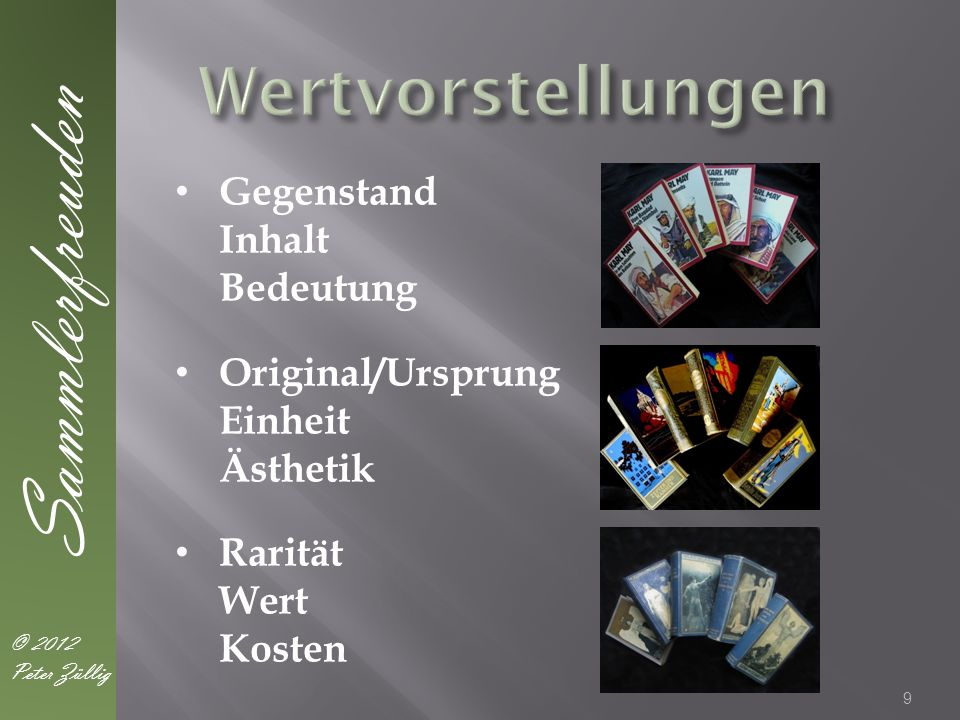 9 Sammlerfreuden © 2012 Peter Züllig Gegenstand Inhalt Bedeutung Original/Ursprung Einheit Ästhetik Rarität Wert Kosten