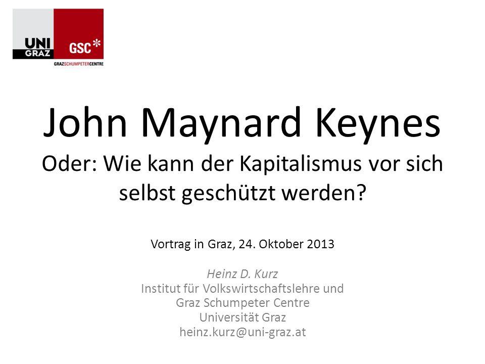 John Maynard Keynes Oder: Wie kann der Kapitalismus vor sich selbst geschützt werden? Vortrag in Graz, 24. Oktober 2013 Heinz D. Kurz Institut für Vol