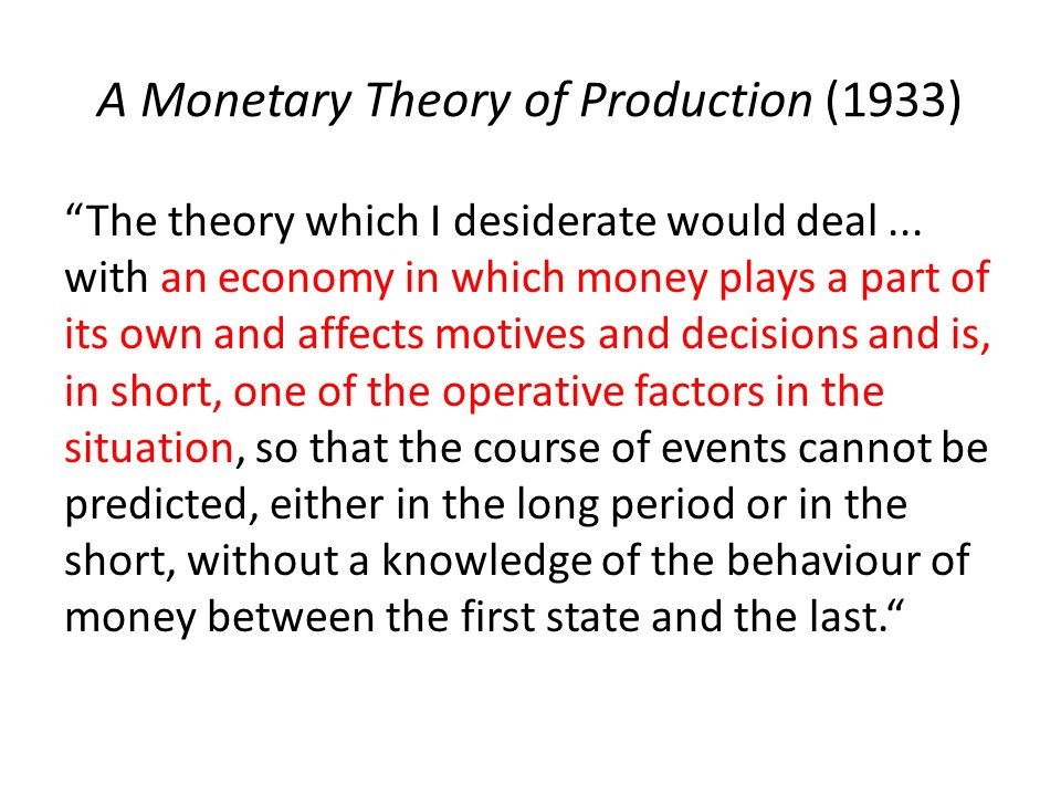 A Monetary Theory of Production (1933) The theory which I desiderate would deal... with an economy in which money plays a part of its own and affects
