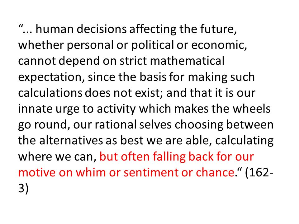 ... human decisions affecting the future, whether personal or political or economic, cannot depend on strict mathematical expectation, since the basis