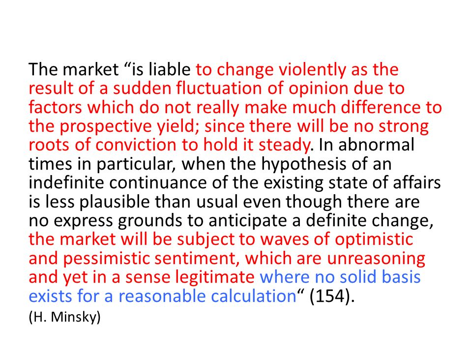 The market is liable to change violently as the result of a sudden fluctuation of opinion due to factors which do not really make much difference to t