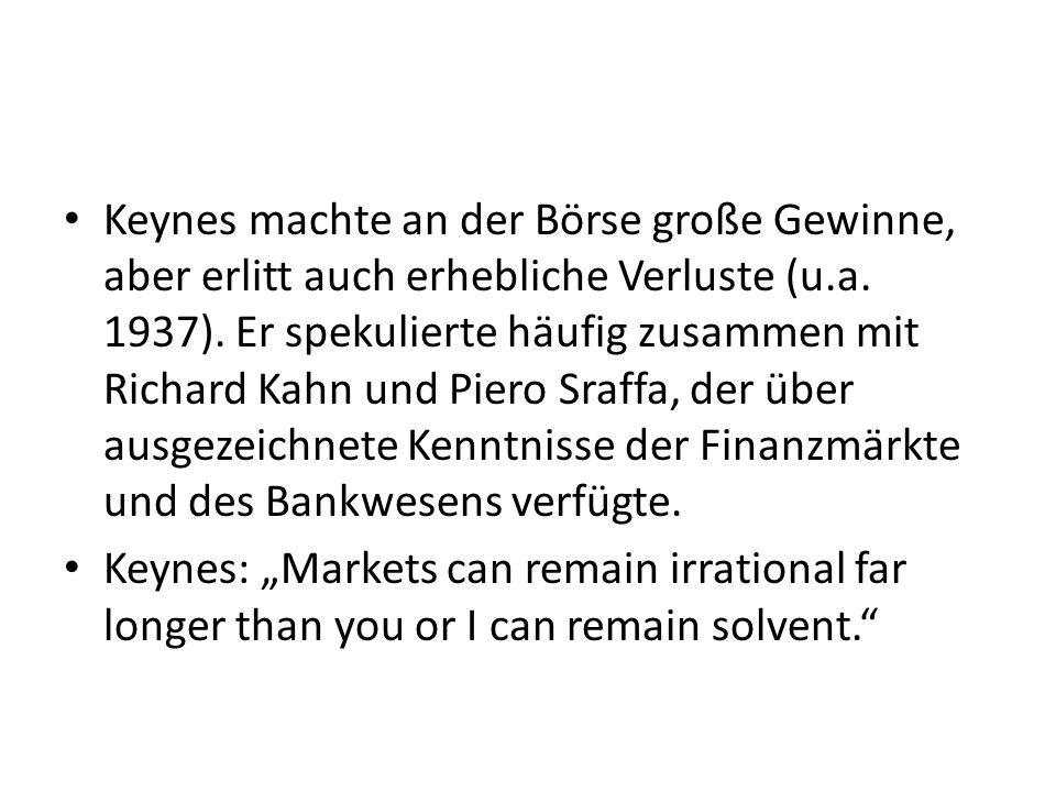 Keynes machte an der Börse große Gewinne, aber erlitt auch erhebliche Verluste (u.a. 1937). Er spekulierte häufig zusammen mit Richard Kahn und Piero