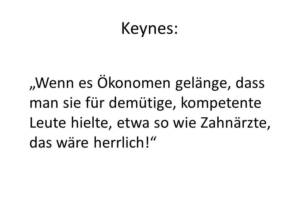 Keynes: Wenn es Ökonomen gelänge, dass man sie für demütige, kompetente Leute hielte, etwa so wie Zahnärzte, das wäre herrlich!