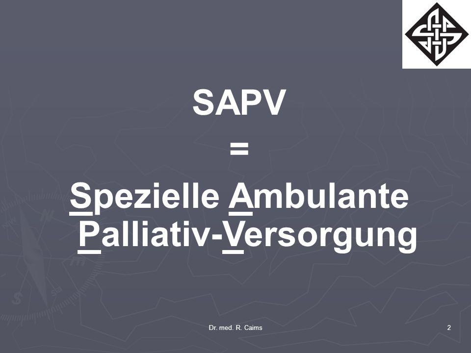 Dr. med. R. Cairns2 SAPV = Spezielle Ambulante Palliativ-Versorgung
