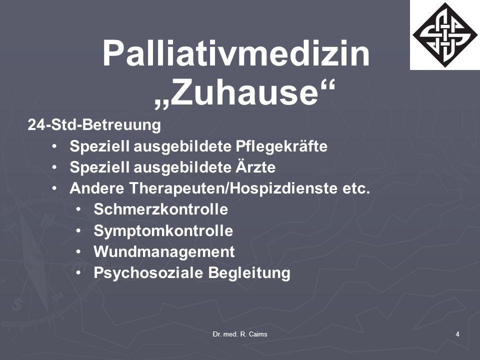 Dr. med. R. Cairns4 Palliativmedizin Zuhause 24-Std-Betreuung Speziell ausgebildete Pflegekräfte Speziell ausgebildete Ärzte Andere Therapeuten/Hospiz