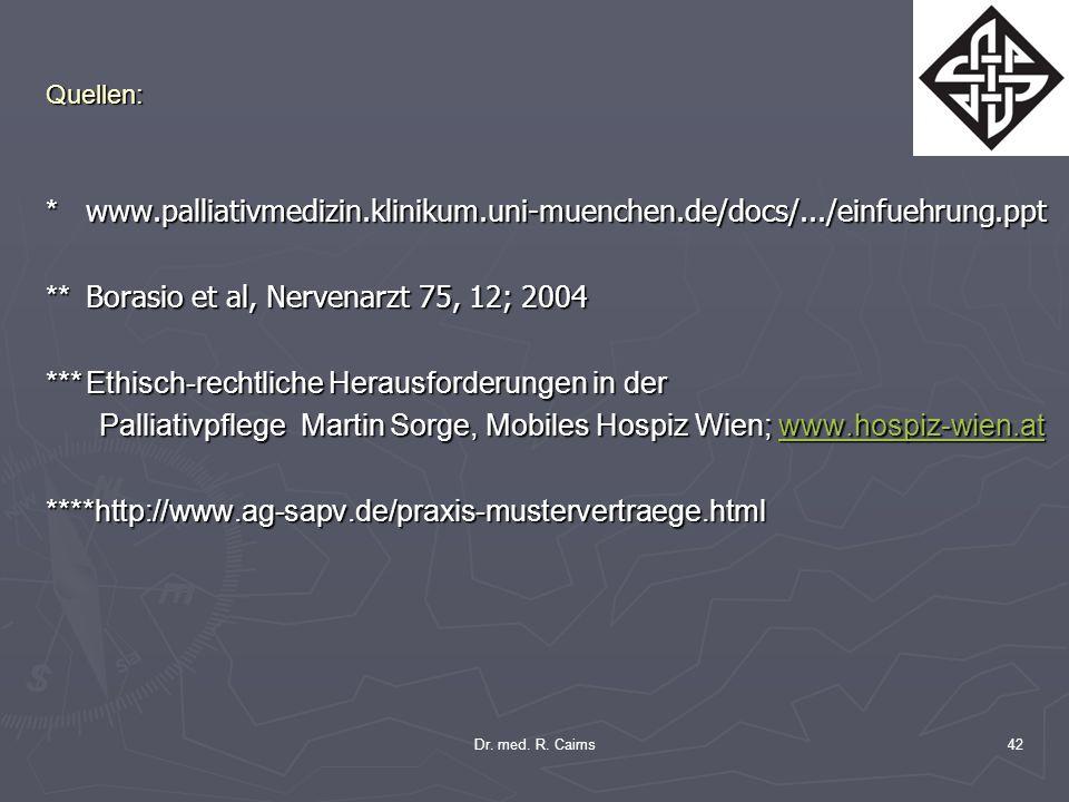 Dr. med. R. Cairns42 Quellen: * www.palliativmedizin.klinikum.uni-muenchen.de/docs/.../einfuehrung.ppt ** Borasio et al, Nervenarzt 75, 12; 2004 ***Et
