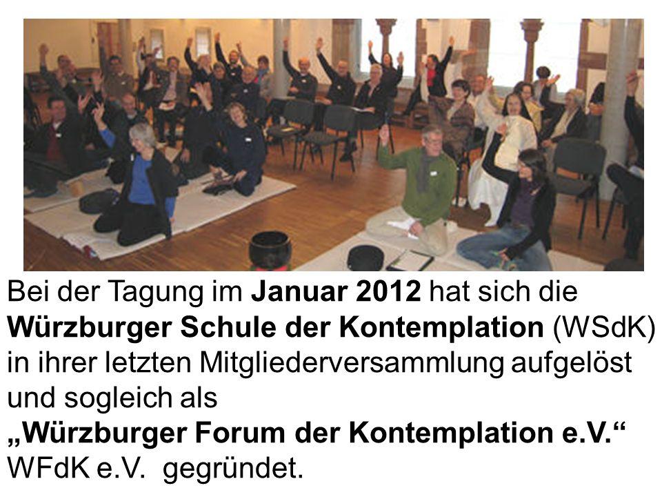 Bei der Tagung im Januar 2012 hat sich die Würzburger Schule der Kontemplation (WSdK) in ihrer letzten Mitgliederversammlung aufgelöst und sogleich als Würzburger Forum der Kontemplation e.V.