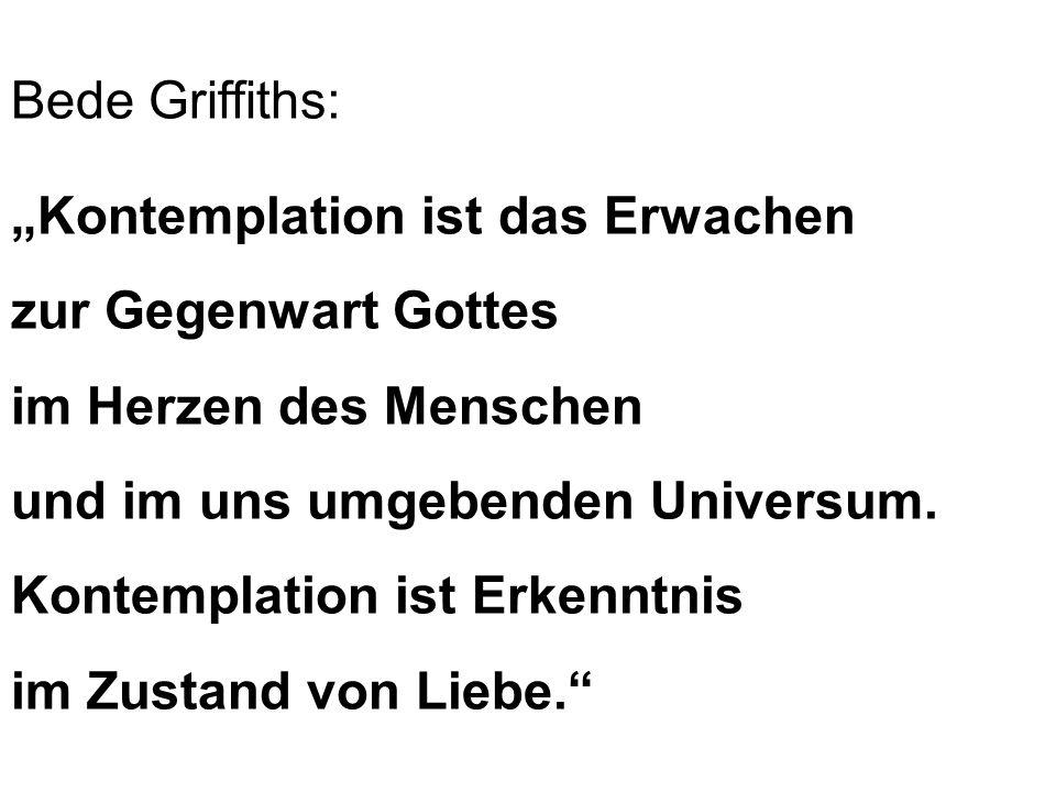 Bede Griffiths: Kontemplation ist das Erwachen zur Gegenwart Gottes im Herzen des Menschen und im uns umgebenden Universum. Kontemplation ist Erkenntn
