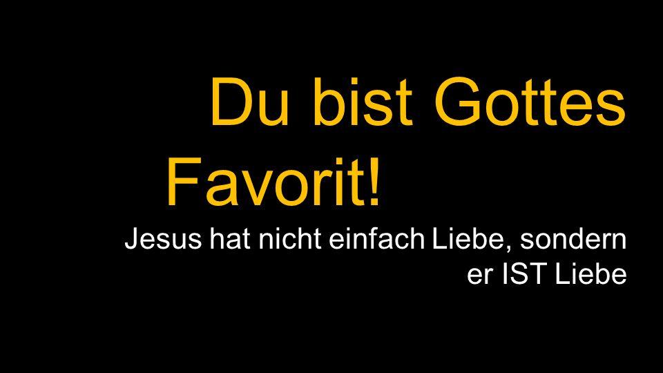 Du bist Gottes Favorit! Jesus hat nicht einfach Liebe, sondern er IST Liebe
