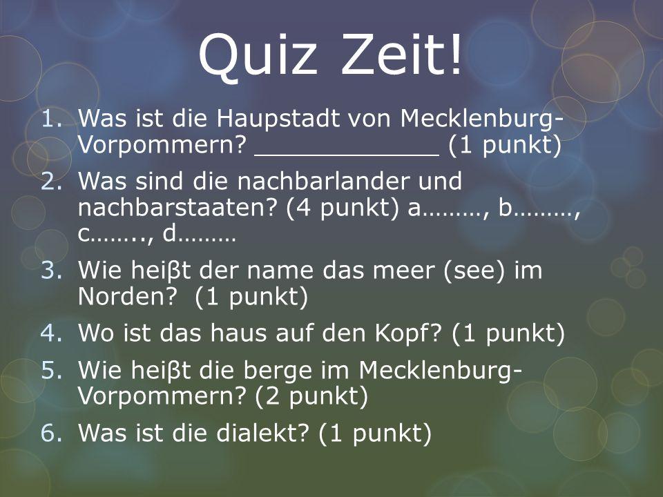 Quiz Zeit! 1.Was ist die Haupstadt von Mecklenburg- Vorpommern? (1 punkt) 2.Was sind die nachbarlander und nachbarstaaten? (4 punkt) a………, b………, c……..