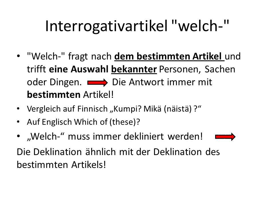 Interrogativartikel welch- Welch- fragt nach dem bestimmten Artikel und trifft eine Auswahl bekannter Personen, Sachen oder Dingen.