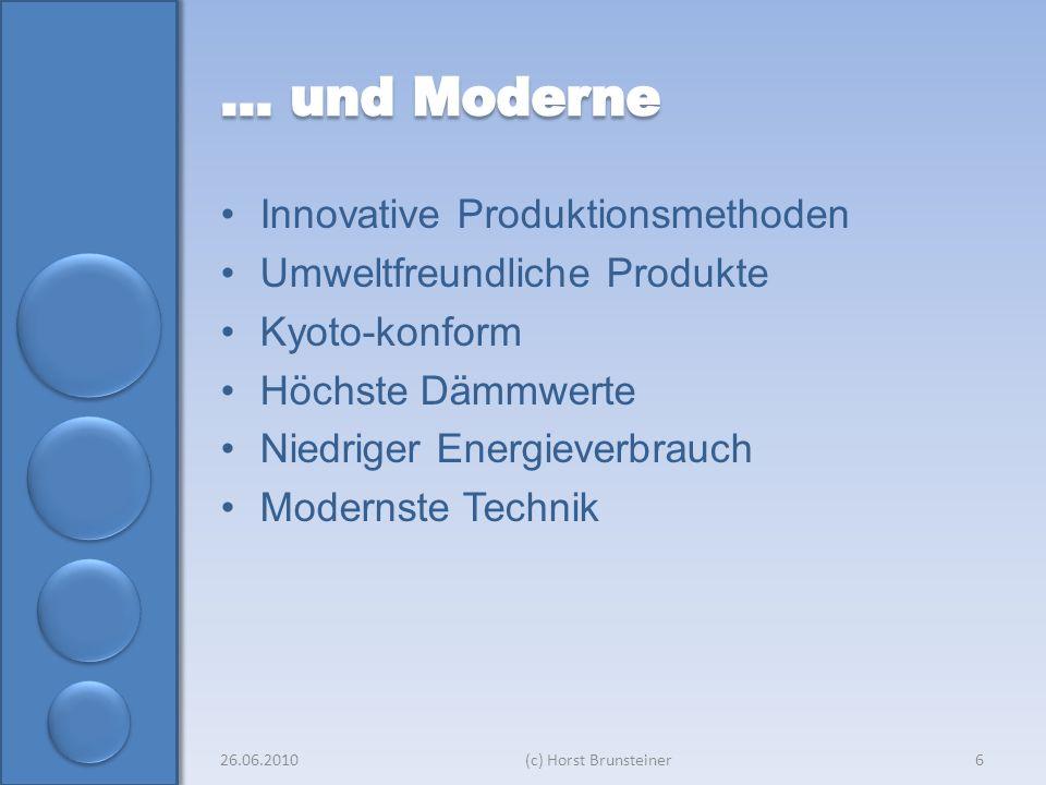 Innovative Produktionsmethoden Umweltfreundliche Produkte Kyoto-konform Höchste Dämmwerte Niedriger Energieverbrauch Modernste Technik 26.06.2010(c) Horst Brunsteiner6