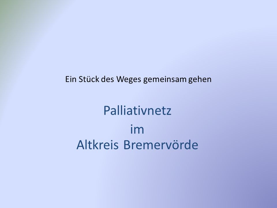 Palliativnetz im Altkreis Bremervörde Die Basis – das eigentliche Netzwerk um den Patienten wird gebildet aus: Dem Hausarzt- der den Patienten seit Jahren kennt und ihn auch bis zum Ende behandeln wird.