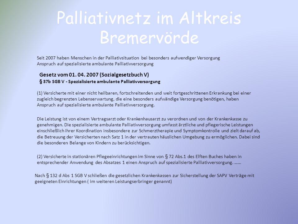 Palliativnetz im Altkreis Bremervörde Gesetz vom 01. 04. 2007 (Sozialgesetzbuch V) § 37b SGB V - Spezialisierte ambulante Palliativversorgung (1) Vers