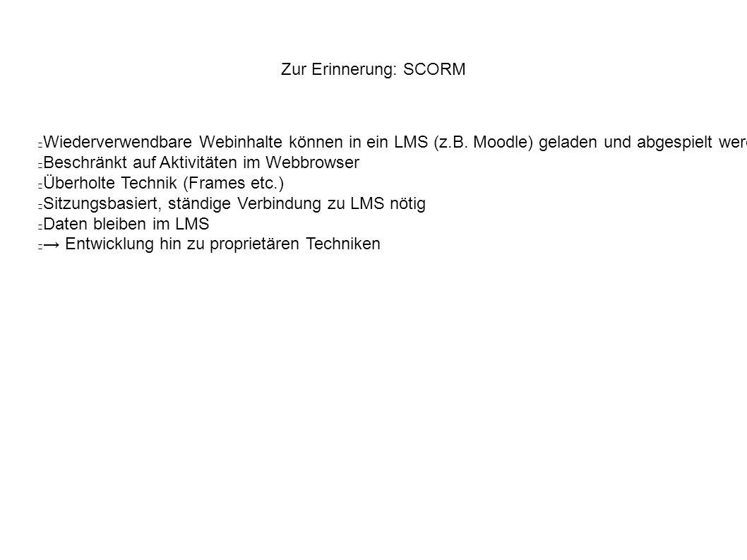 Zur Erinnerung: SCORM Wiederverwendbare Webinhalte können in ein LMS (z.B. Moodle) geladen und abgespielt werden Beschränkt auf Aktivitäten im Webbrow