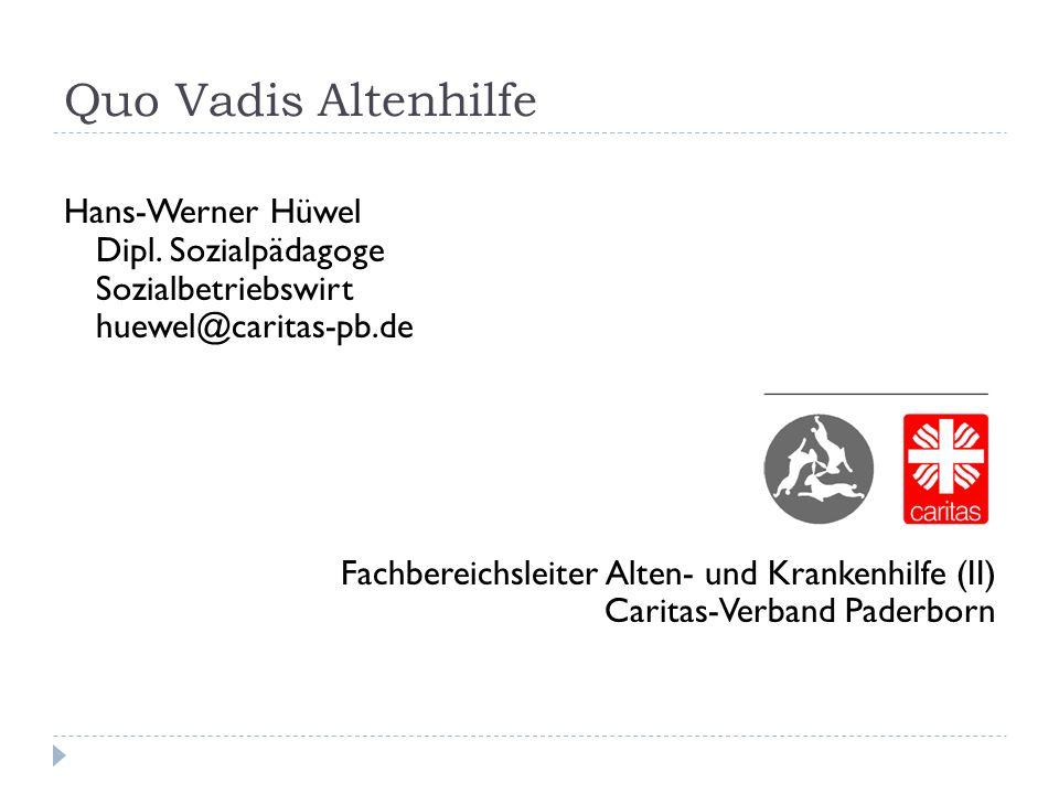 Quo Vadis Altenhilfe Hans-Werner Hüwel Dipl. Sozialpädagoge Sozialbetriebswirt huewel@caritas-pb.de Fachbereichsleiter Alten- und Krankenhilfe (II) Ca